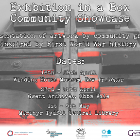 Exhibition in a Box Community Showcase dates Winding House, New Tredegar between 16th – 19th April Gwent Archives Ebbw Vale between 23rd – 30th April Merthyr Tydfil Central Library between 1st – 9th May